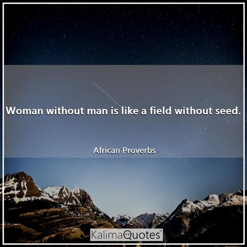 Woman without man is like a field without seed.