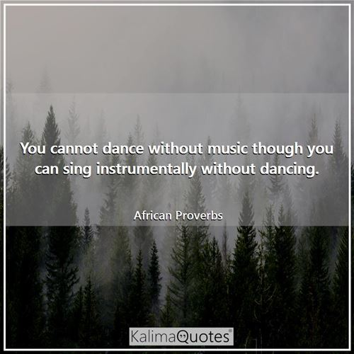 You cannot dance without music though you can sing instrumentally without dancing.