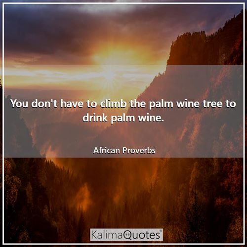 You don't have to climb the palm wine tree to drink palm wine. - African Proverbs