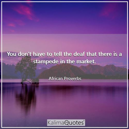 You don't have to tell the deaf that there is a stampede in the market.