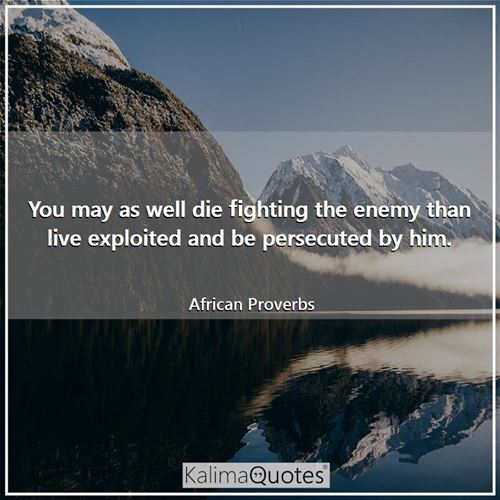 You may as well die fighting the enemy than live exploited and be persecuted by him.