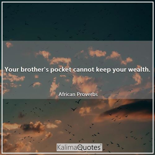 Your brother's pocket cannot keep your wealth.