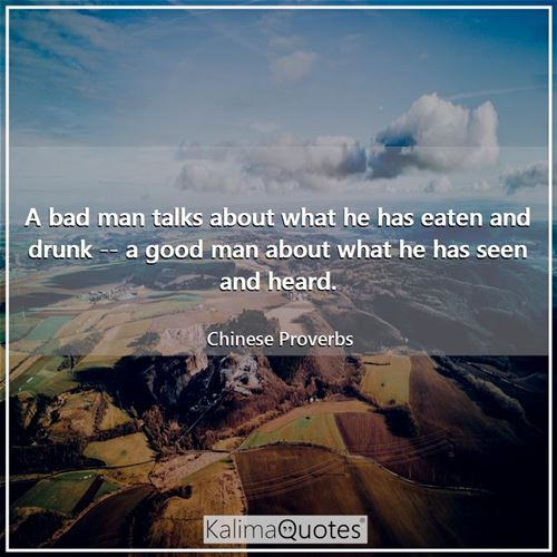 A bad man talks about what he has eaten and drunk -- a good man about what he has seen and heard.