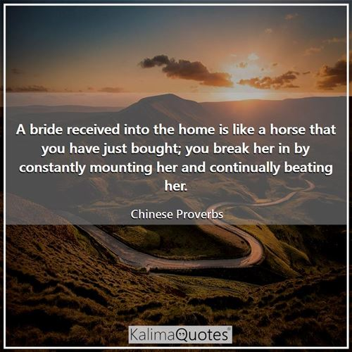A bride received into the home is like a horse that you have just bought; you break her in by consta - Chinese Proverbs