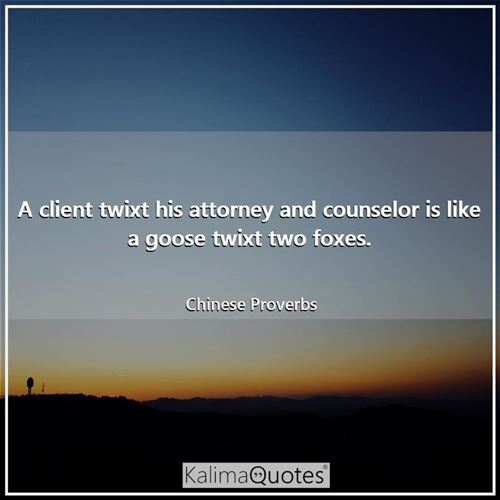 A client twixt his attorney and counselor is like a goose twixt two foxes.
