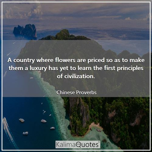 A country where flowers are priced so as to make them a luxury has yet to learn the first principles of civilization.
