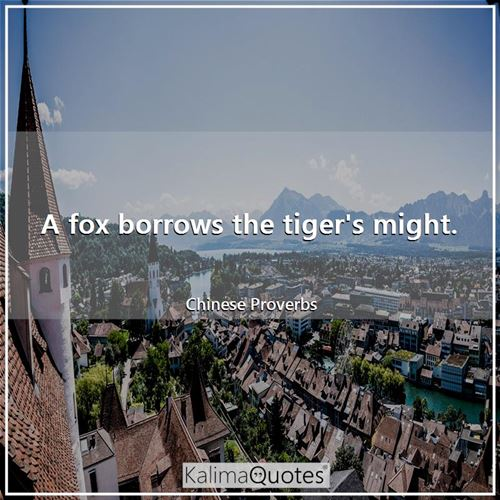 A fox borrows the tiger's might. - Chinese Proverbs