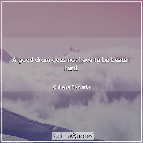 A good drum does not have to be beaten hard.