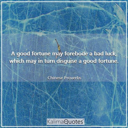 A good fortune may forebode a bad luck, which may in turn disguise a good fortune. - Chinese Proverbs