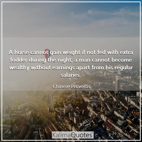 A horse cannot gain weight if not fed with extra fodder during the night; a man cannot become wealthy without earnings apart from his regular salaries.
