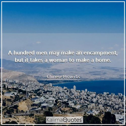 A hundred men may make an encampment, but it takes a woman to make a home.