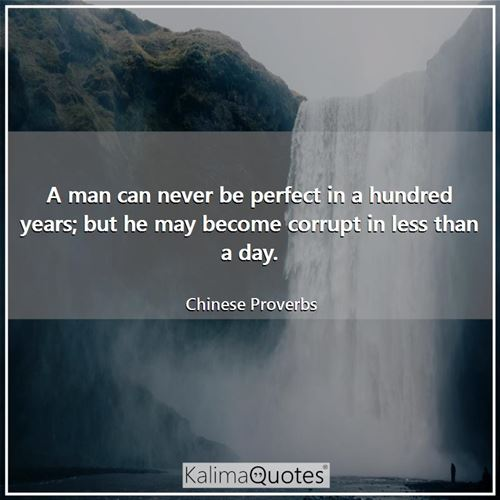 A man can never be perfect in a hundred years; but he may become corrupt in less than a day. - Chinese Proverbs