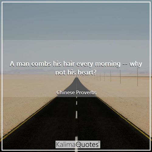 A man combs his hair every morning -- why not his heart? - Chinese Proverbs