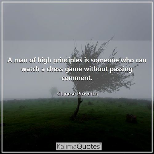 A man of high principles is someone who can watch a chess game without passing comment.