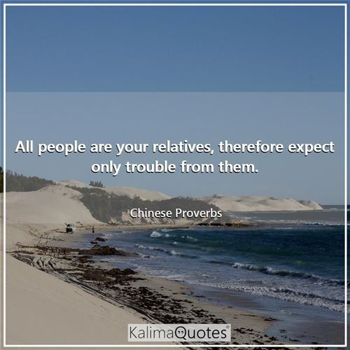 All people are your relatives, therefore expect only trouble from them.