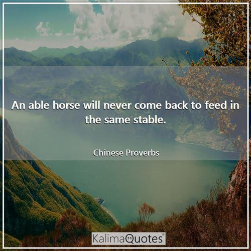 An able horse will never come back to feed in the same stable. - Chinese Proverbs