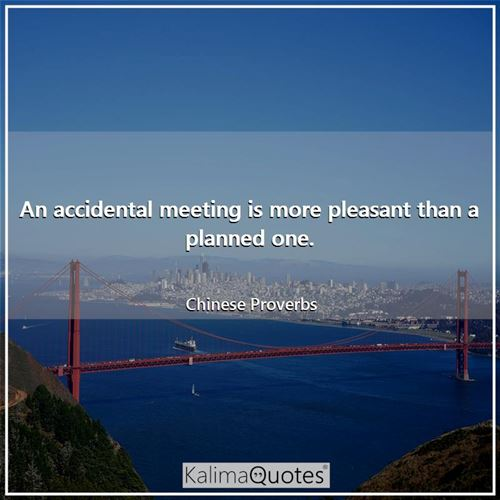 An accidental meeting is more pleasant than a planned one.