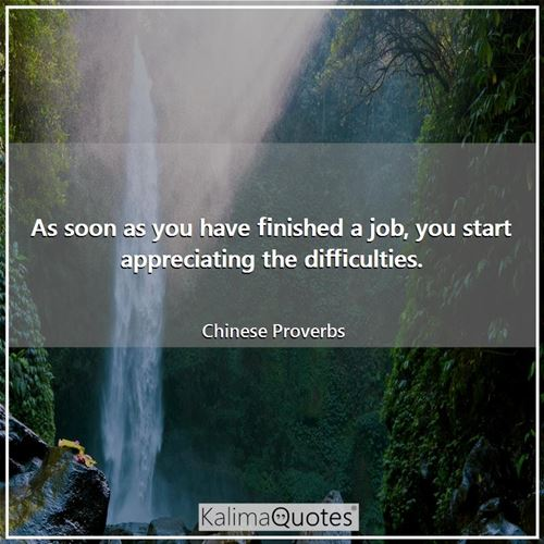 As soon as you have finished a job, you start appreciating the difficulties. - Chinese Proverbs