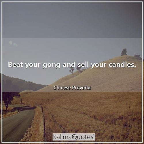 Beat your gong and sell your candles. - Chinese Proverbs