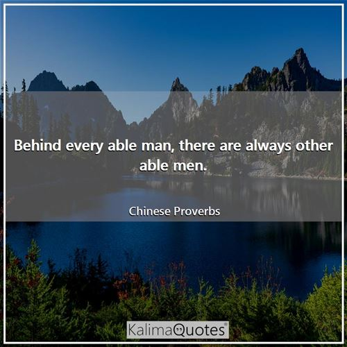 Behind every able man, there are always other able men.