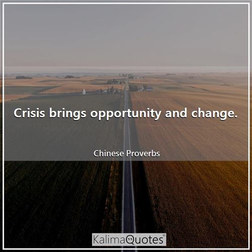 Crisis brings opportunity and change.