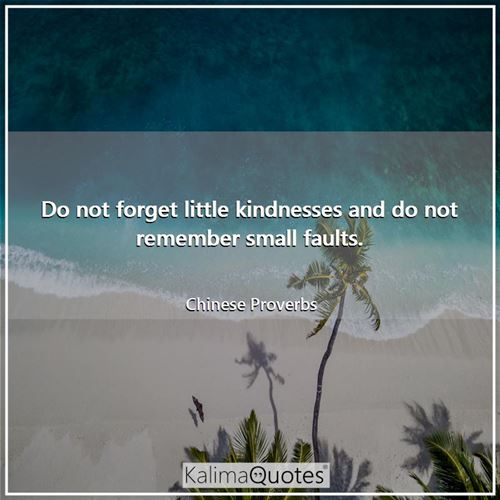 Do not forget little kindnesses and do not remember small faults.