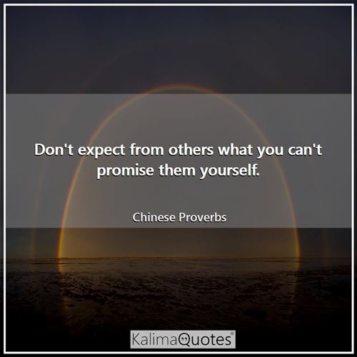 Don't expect from others what you can't promise them yourself. - Chinese Proverbs