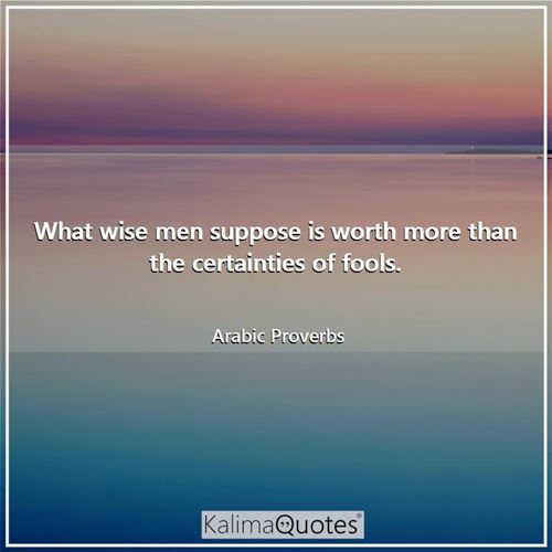 What wise men suppose is worth more than the certainties of fools. - Arabic Proverbs