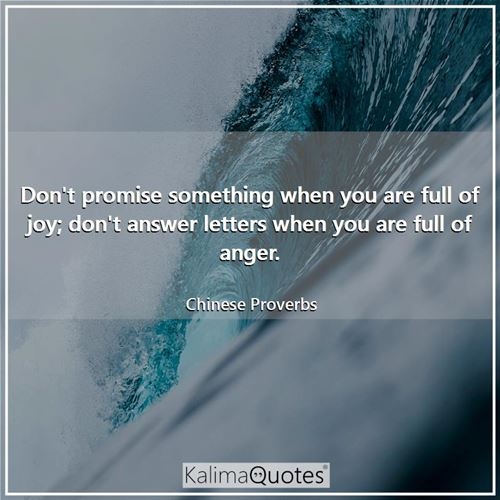 Don't promise something when you are full of joy; don't answer letters when you are full of anger.