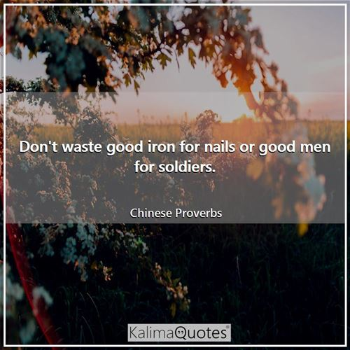 Don't waste good iron for nails or good men for soldiers. - Chinese Proverbs