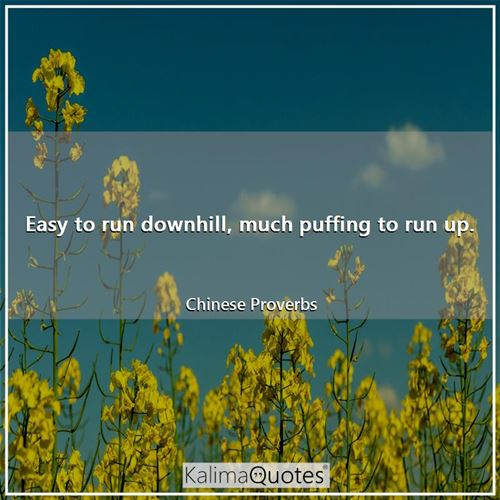 Easy to run downhill, much puffing to run up. - Chinese Proverbs