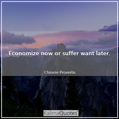 Economize now or suffer want later.