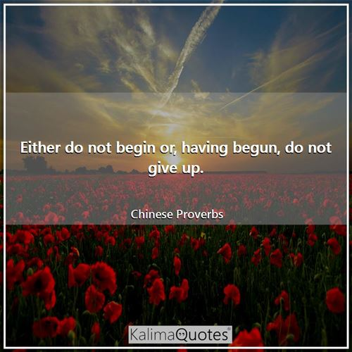 Either do not begin or, having begun, do not give up.