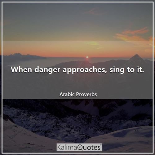 When danger approaches, sing to it. - Arabic Proverbs