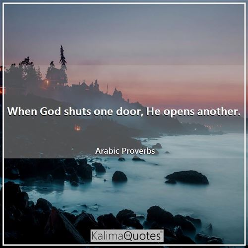 When God shuts one door, He opens another. - Arabic Proverbs
