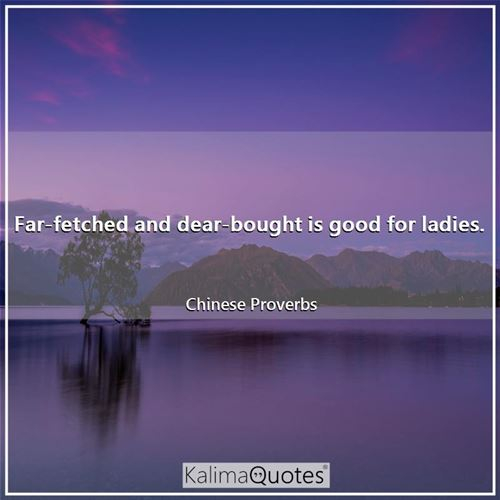 Far-fetched and dear-bought is good for ladies.