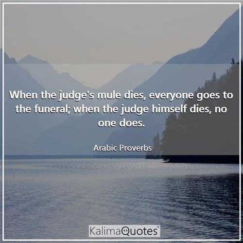 When the judge's mule dies, everyone goes to the funeral; when the judge himself dies, no one does. - Arabic Proverbs