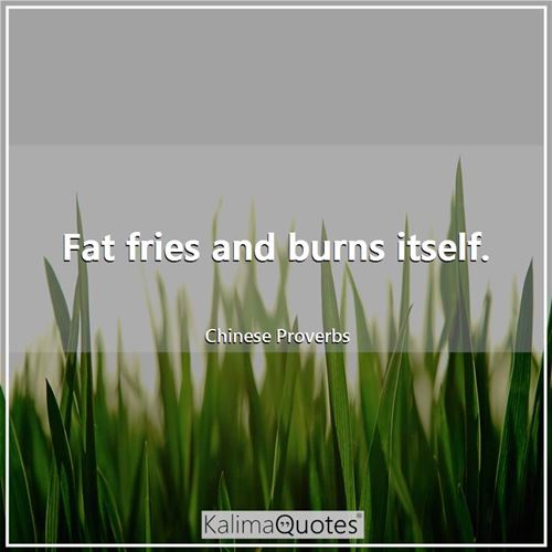 Fat fries and burns itself.