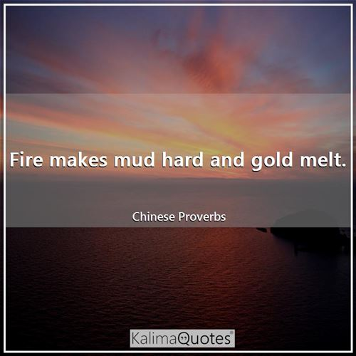 Fire makes mud hard and gold melt.