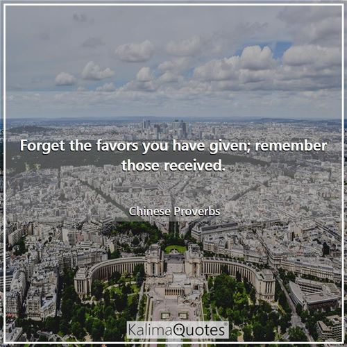 Forget the favors you have given; remember those received.