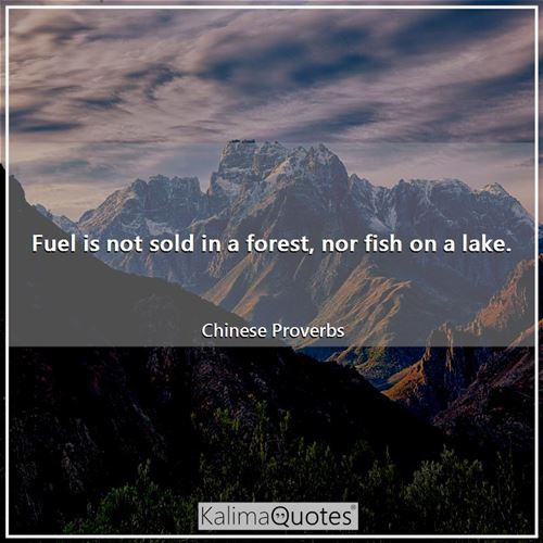 Fuel is not sold in a forest, nor fish on a lake.