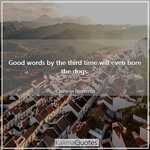 Good words by the third time will even bore the dogs.