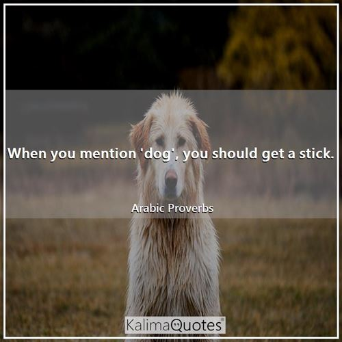 When you mention 'dog', you should get a stick. - Arabic Proverbs