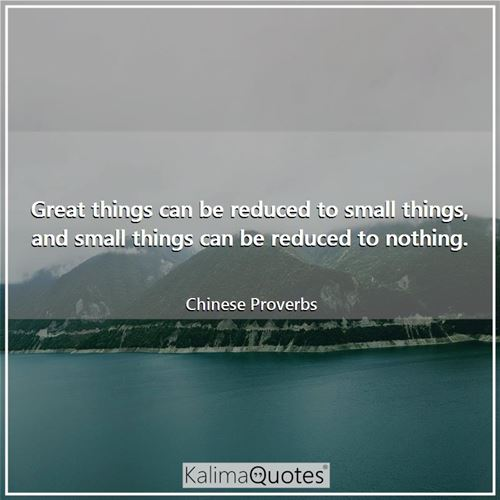 Great things can be reduced to small things, and small things can be reduced to nothing. - Chinese Proverbs