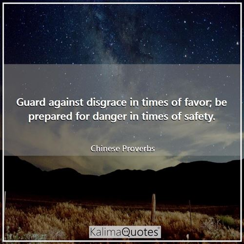 Guard against disgrace in times of favor; be prepared for danger in times of safety.