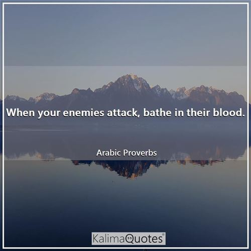 When your enemies attack, bathe in their blood.