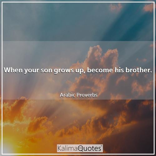 When your son grows up, become his brother. - Arabic Proverbs