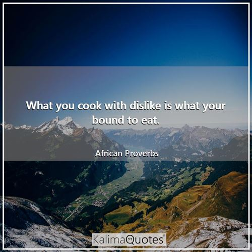 What you cook with dislike is what your bound to eat. - African Proverbs