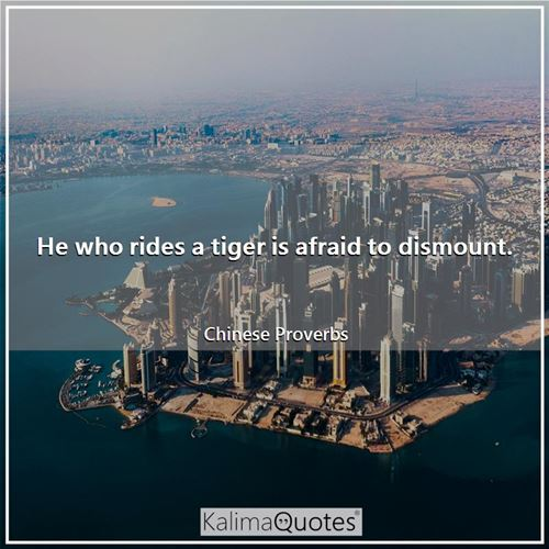 He who rides a tiger is afraid to dismount.