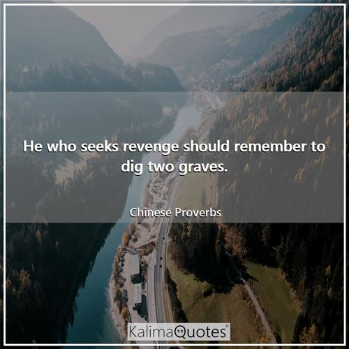 He who seeks revenge should remember to dig two graves. - Chinese Proverbs